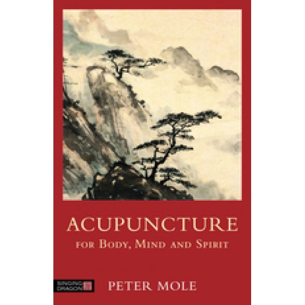 Acupuncture for Body, Mind and Spirit, Peter Mole